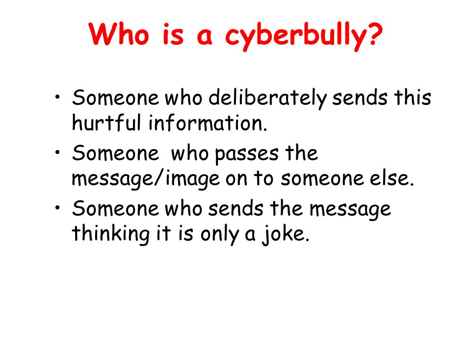 Who is a cyberbully. Someone who deliberately sends this hurtful information.