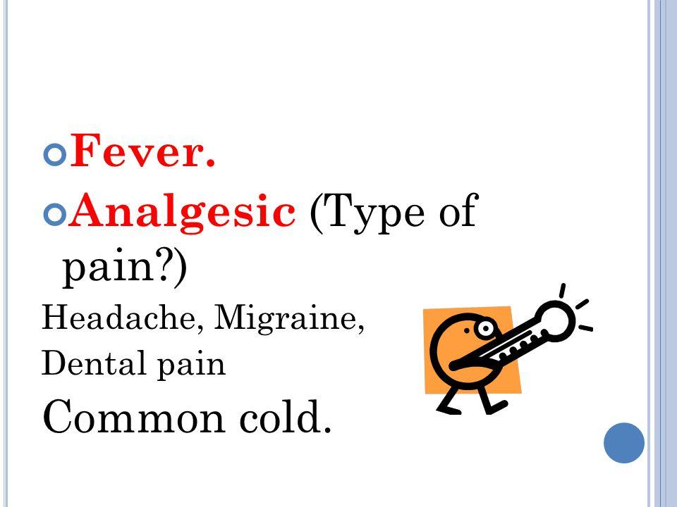 Fever. Analgesic (Type of pain ) Headache, Migraine, Dental pain Common cold.