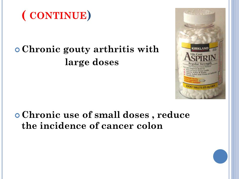 ( CONTINUE ) Chronic gouty arthritis with large doses Chronic use of small doses, reduce the incidence of cancer colon
