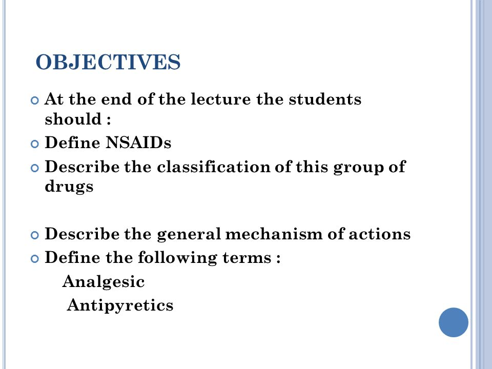 OBJECTIVES At the end of the lecture the students should : Define NSAIDs Describe the classification of this group of drugs Describe the general mechanism of actions Define the following terms : Analgesic Antipyretics