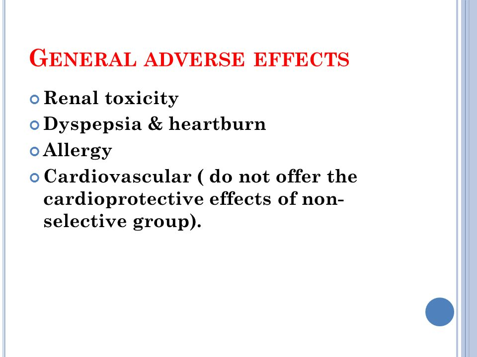 G ENERAL ADVERSE EFFECTS Renal toxicity Dyspepsia & heartburn Allergy Cardiovascular ( do not offer the cardioprotective effects of non- selective group).
