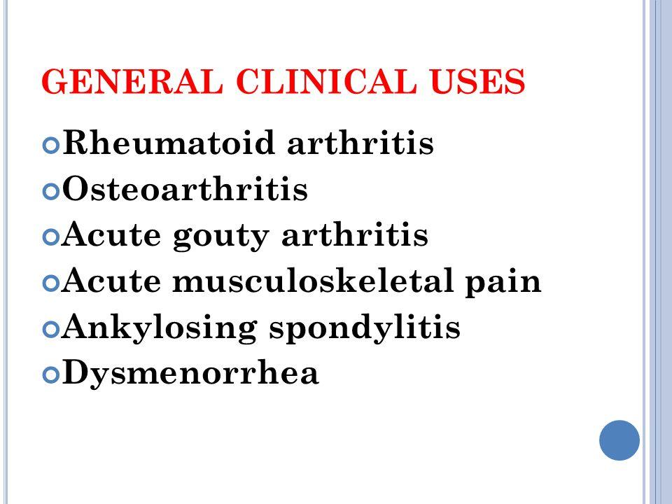 GENERAL CLINICAL USES Rheumatoid arthritis Osteoarthritis Acute gouty arthritis Acute musculoskeletal pain Ankylosing spondylitis Dysmenorrhea