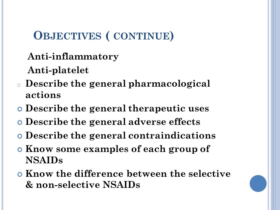 O BJECTIVES ( CONTINUE ) Anti-inflammatory Anti-platelet o Describe the general pharmacological actions Describe the general therapeutic uses Describe the general adverse effects Describe the general contraindications Know some examples of each group of NSAIDs Know the difference between the selective & non-selective NSAIDs