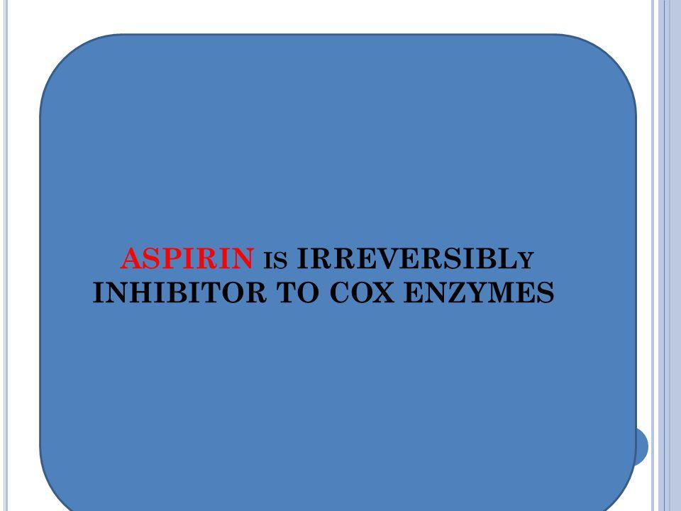 ASPIRIN IS IRREVERSIBL Y INHIBITOR TO COX ENZYMES