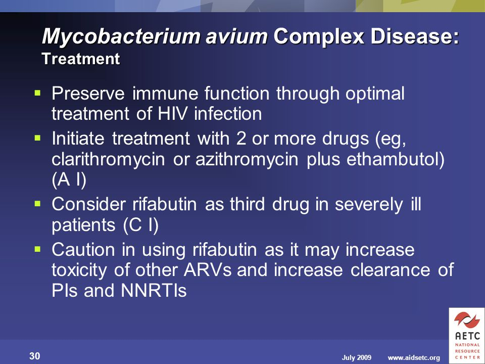 July 2009 30 www.aidsetc.org Mycobacterium avium Complex Disease: Treatment  Preserve immune function through optimal treatment of HIV infection  In