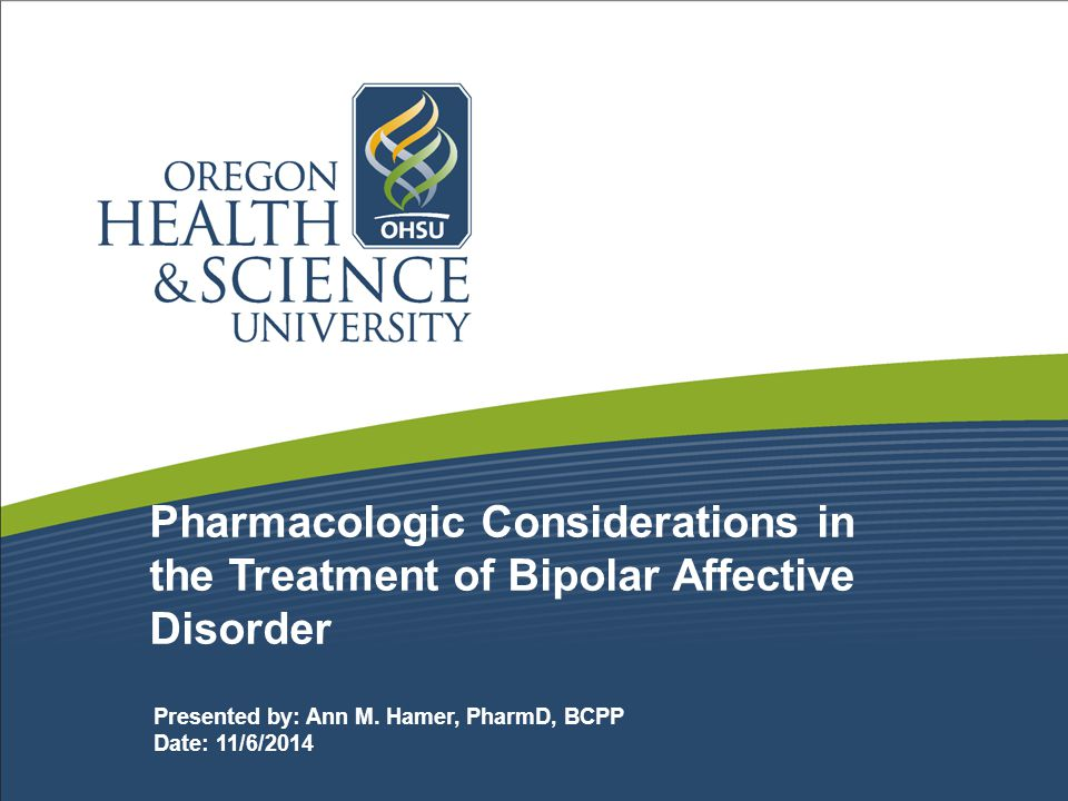 Pharmacologic Considerations in the Treatment of Bipolar Affective Disorder Presented by: Ann M.