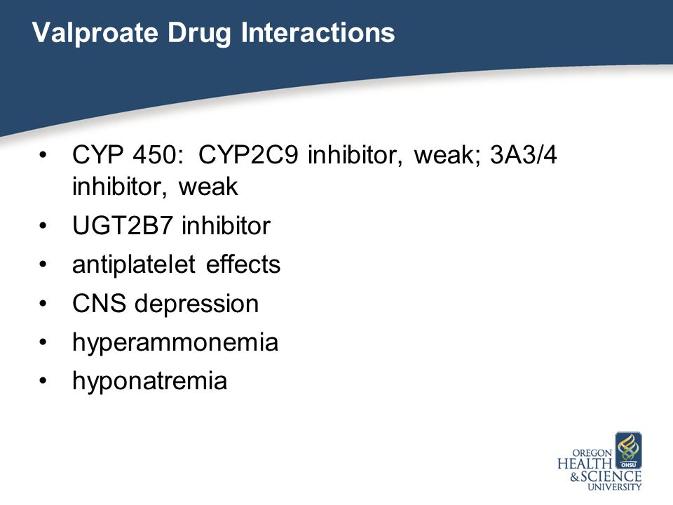 Valproate Drug Interactions CYP 450: CYP2C9 inhibitor, weak; 3A3/4 inhibitor, weak UGT2B7 inhibitor antiplatelet effects CNS depression hyperammonemia hyponatremia