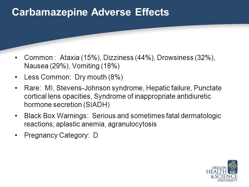Carbamazepine Adverse Effects Common : Ataxia (15%), Dizziness (44%), Drowsiness (32%), Nausea (29%), Vomiting (18%) Less Common: Dry mouth (8%) Rare: MI, Stevens-Johnson syndrome, Hepatic failure, Punctate cortical lens opacities, Syndrome of inappropriate antidiuretic hormone secretion (SIADH) Black Box Warnings: Serious and sometimes fatal dermatologic reactions; aplastic anemia, agranulocytosis Pregnancy Category: D
