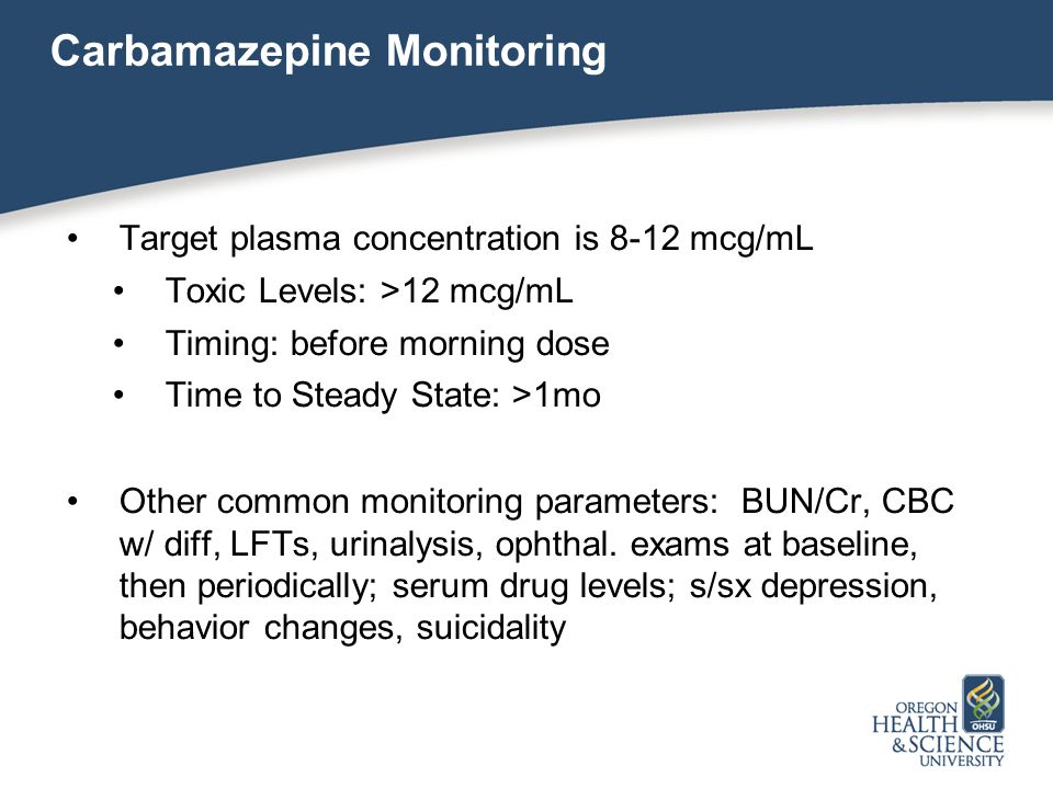 Carbamazepine Monitoring Target plasma concentration is 8-12 mcg/mL Toxic Levels: >12 mcg/mL Timing: before morning dose Time to Steady State: >1mo Other common monitoring parameters: BUN/Cr, CBC w/ diff, LFTs, urinalysis, ophthal.