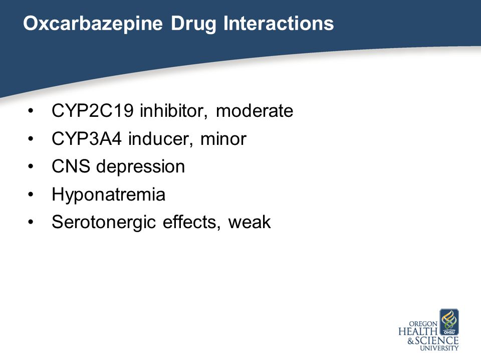 Oxcarbazepine Drug Interactions CYP2C19 inhibitor, moderate CYP3A4 inducer, minor CNS depression Hyponatremia Serotonergic effects, weak