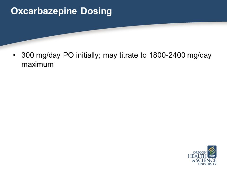 Oxcarbazepine Dosing 300 mg/day PO initially; may titrate to 1800-2400 mg/day maximum