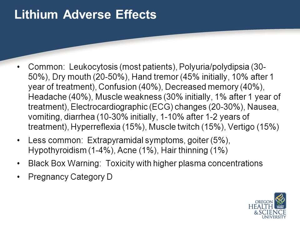 Lithium Adverse Effects Common: Leukocytosis (most patients), Polyuria/polydipsia (30- 50%), Dry mouth (20-50%), Hand tremor (45% initially, 10% after 1 year of treatment), Confusion (40%), Decreased memory (40%), Headache (40%), Muscle weakness (30% initially, 1% after 1 year of treatment), Electrocardiographic (ECG) changes (20-30%), Nausea, vomiting, diarrhea (10-30% initially, 1-10% after 1-2 years of treatment), Hyperreflexia (15%), Muscle twitch (15%), Vertigo (15%) Less common: Extrapyramidal symptoms, goiter (5%), Hypothyroidism (1-4%), Acne (1%), Hair thinning (1%) Black Box Warning: Toxicity with higher plasma concentrations Pregnancy Category D