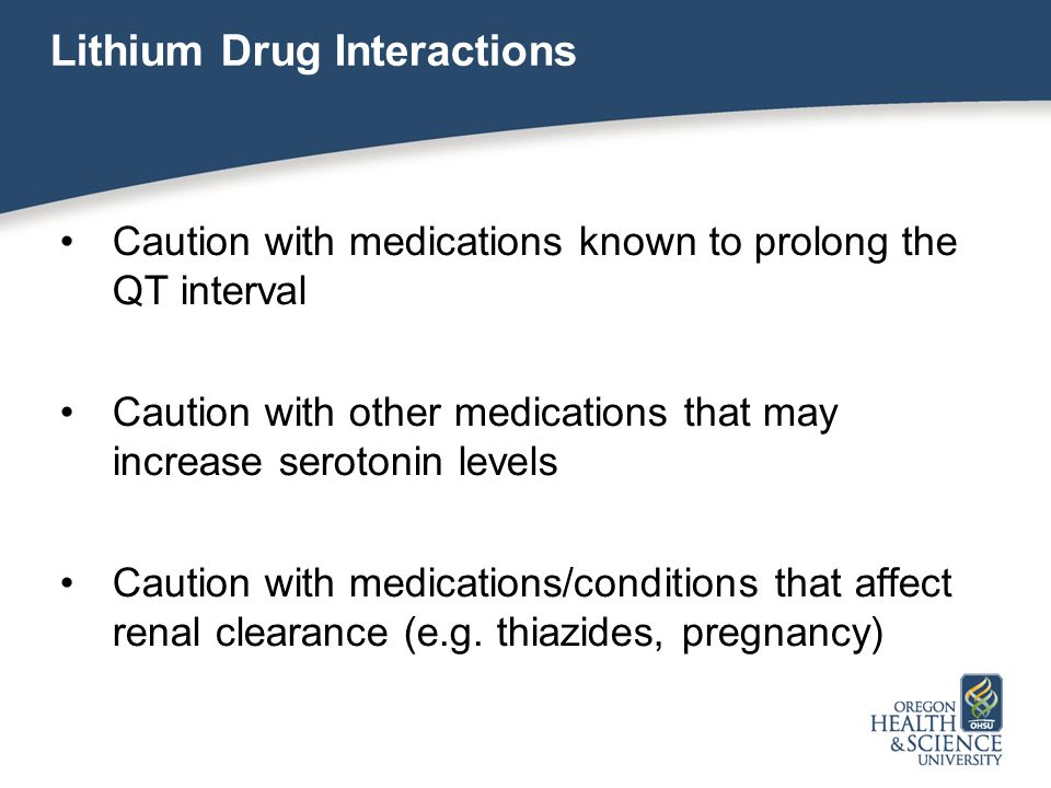 Lithium Drug Interactions Caution with medications known to prolong the QT interval Caution with other medications that may increase serotonin levels Caution with medications/conditions that affect renal clearance (e.g.