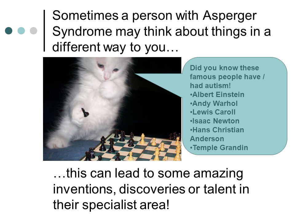 Sometimes a person with Asperger Syndrome may think about things in a different way to you… …this can lead to some amazing inventions, discoveries or