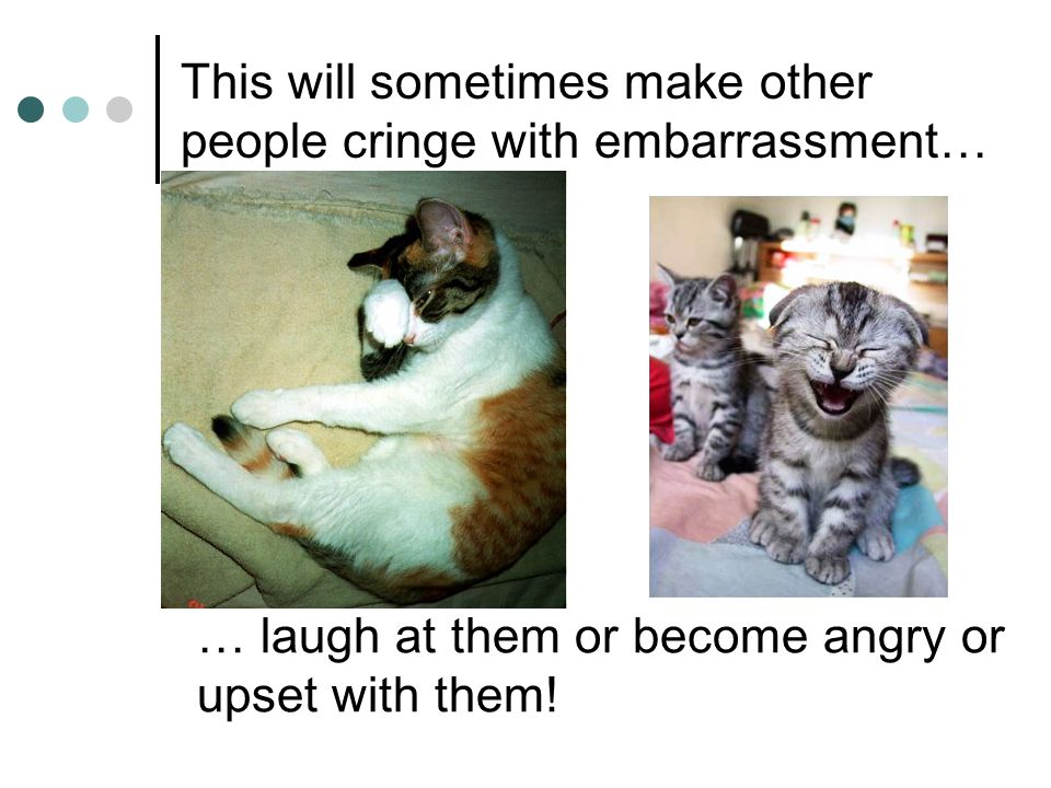 This will sometimes make other people cringe with embarrassment… … laugh at them or become angry or upset with them!
