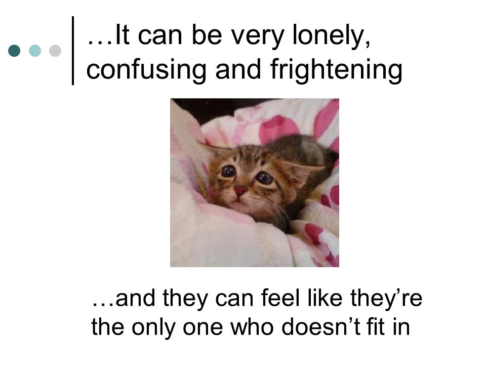 …It can be very lonely, confusing and frightening …and they can feel like they're the only one who doesn't fit in