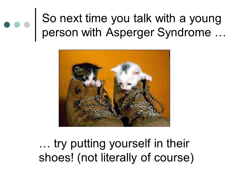 So next time you talk with a young person with Asperger Syndrome … … try putting yourself in their shoes! (not literally of course)