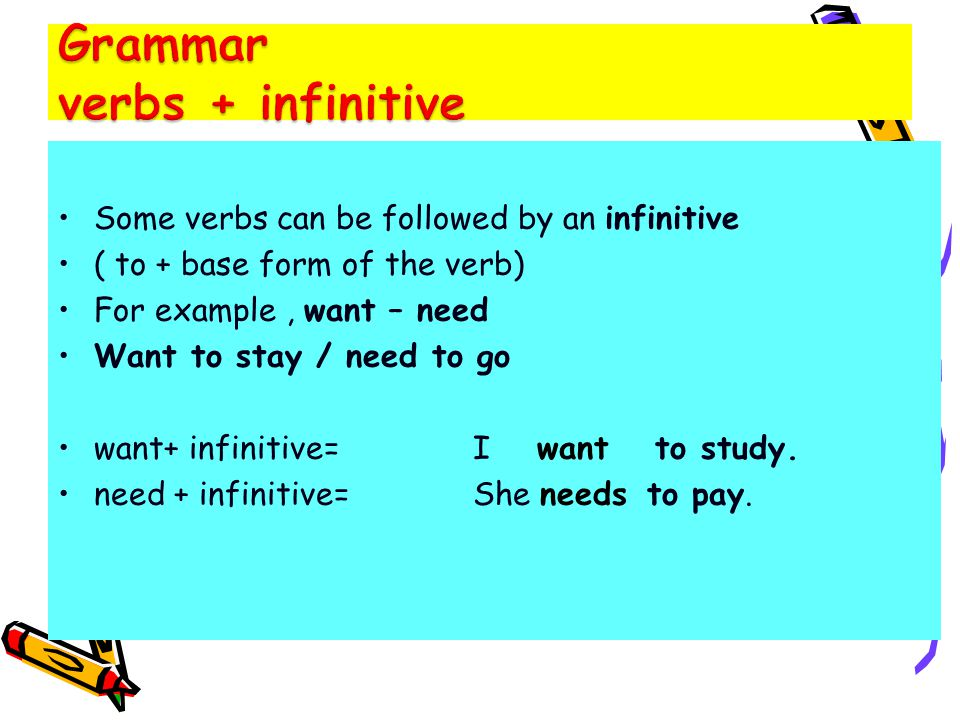 Some verbs can be followed by an infinitive ( to + base form of the verb) For example, want – need Want to stay / need to go want+ infinitive= I want to study.