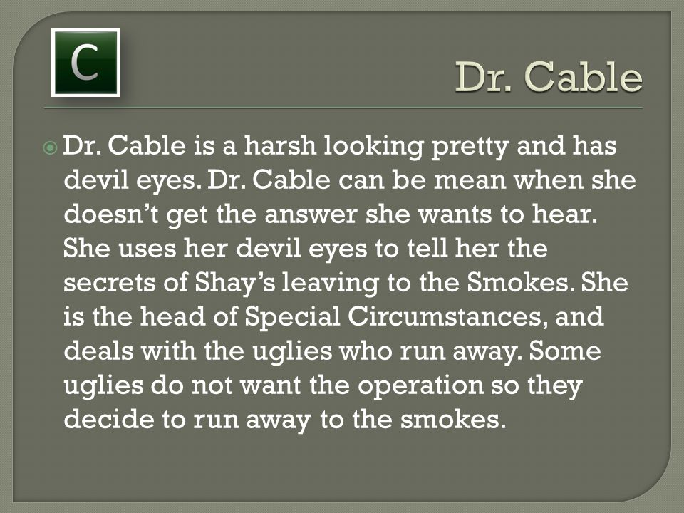  Dr. Cable is a harsh looking pretty and has devil eyes. Dr. Cable can be mean when she doesn't get the answer she wants to hear. She uses her devil