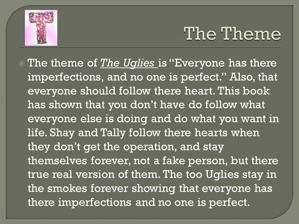 """ The theme of The Uglies is """"Everyone has there imperfections, and no one is perfect."""" Also, that everyone should follow there heart. This book has s"""