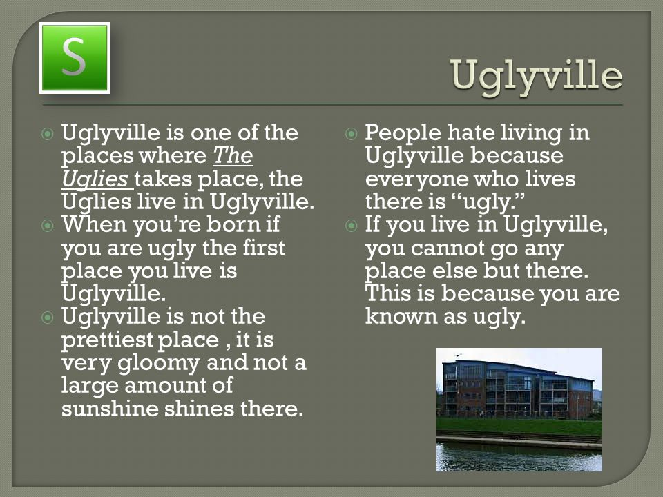  Uglyville is one of the places where The Uglies takes place, the Uglies live in Uglyville.  When you're born if you are ugly the first place you li