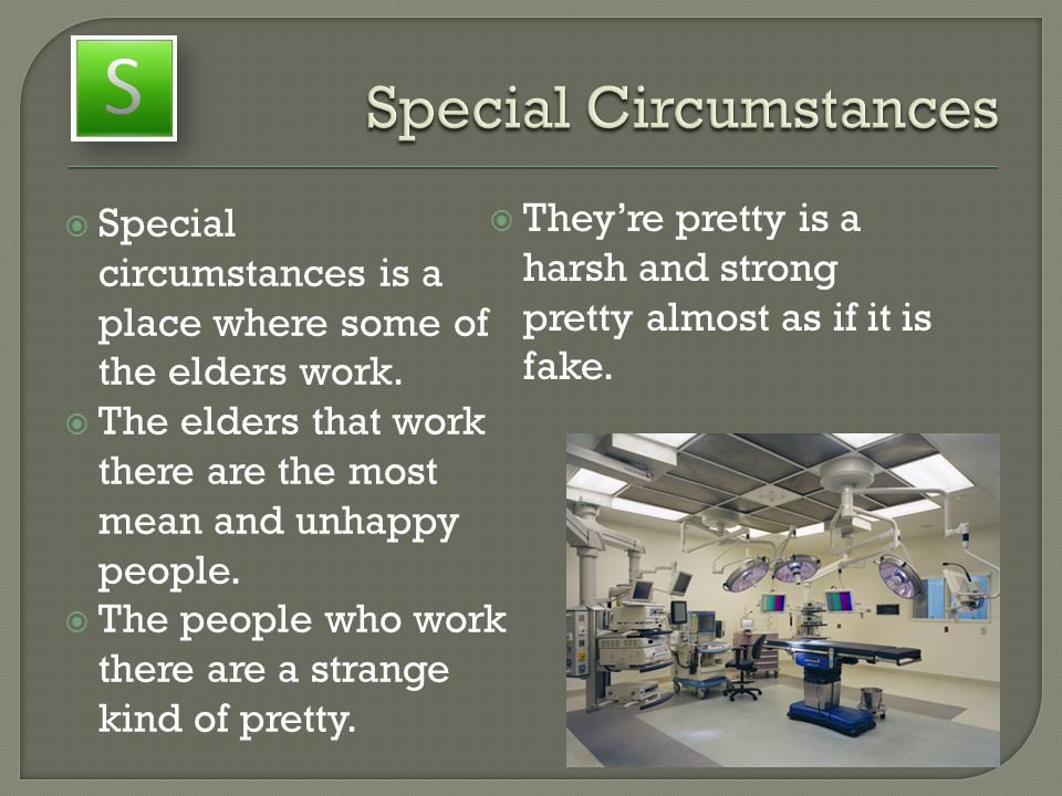  Special circumstances is a place where some of the elders work.  The elders that work there are the most mean and unhappy people.  The people who