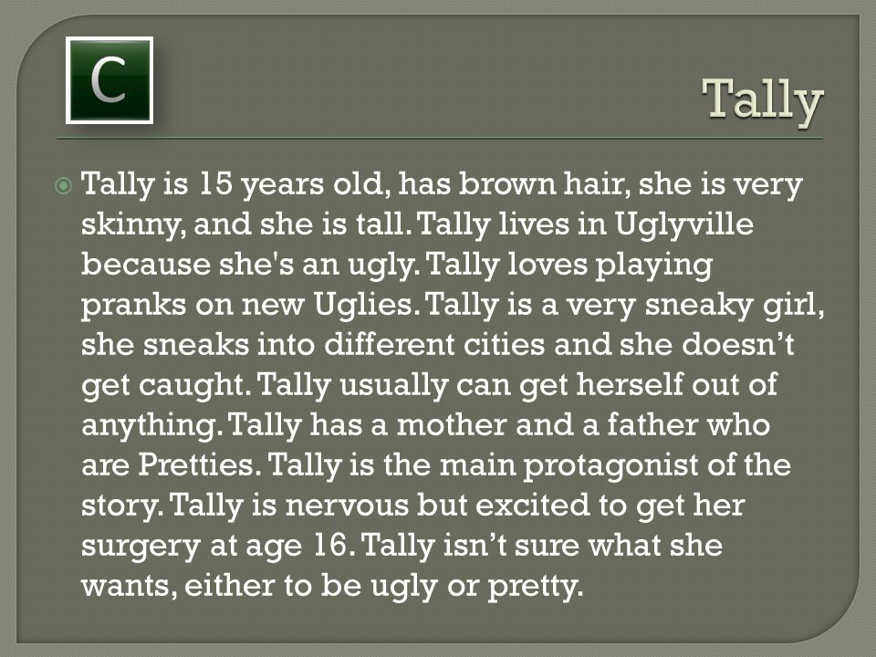 Tally is 15 years old, has brown hair, she is very skinny, and she is tall. Tally lives in Uglyville because she's an ugly. Tally loves playing pran