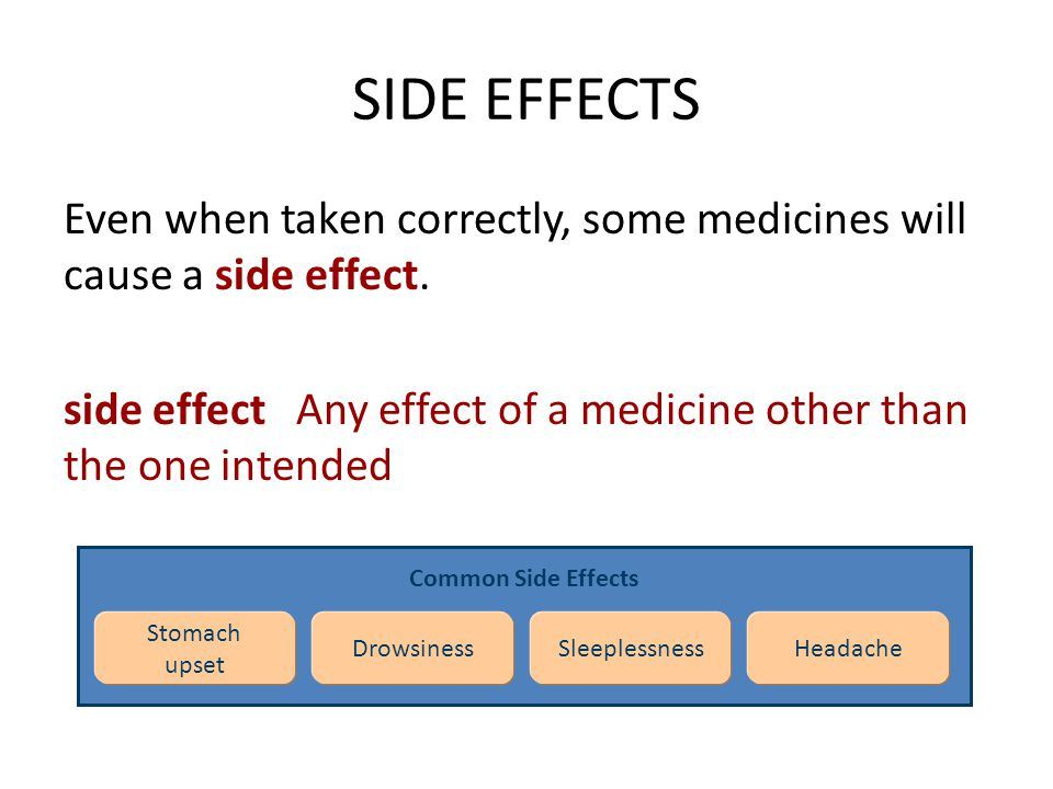 SIDE EFFECTS Even when taken correctly, some medicines will cause a side effect. side effect Any effect of a medicine other than the one intended Comm