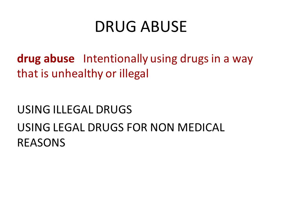 DRUG ABUSE drug abuse Intentionally using drugs in a way that is unhealthy or illegal USING ILLEGAL DRUGS USING LEGAL DRUGS FOR NON MEDICAL REASONS