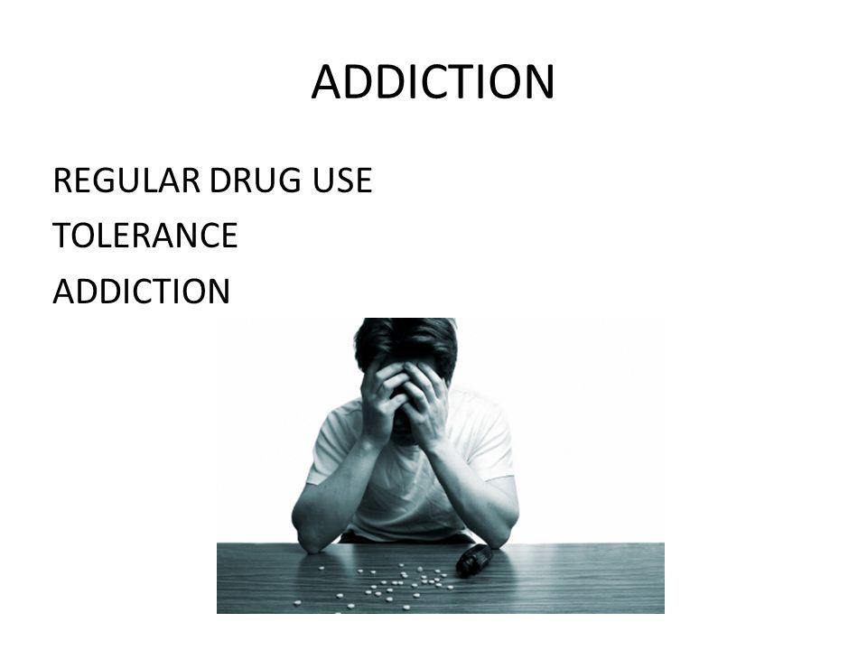 ADDICTION REGULAR DRUG USE TOLERANCE ADDICTION