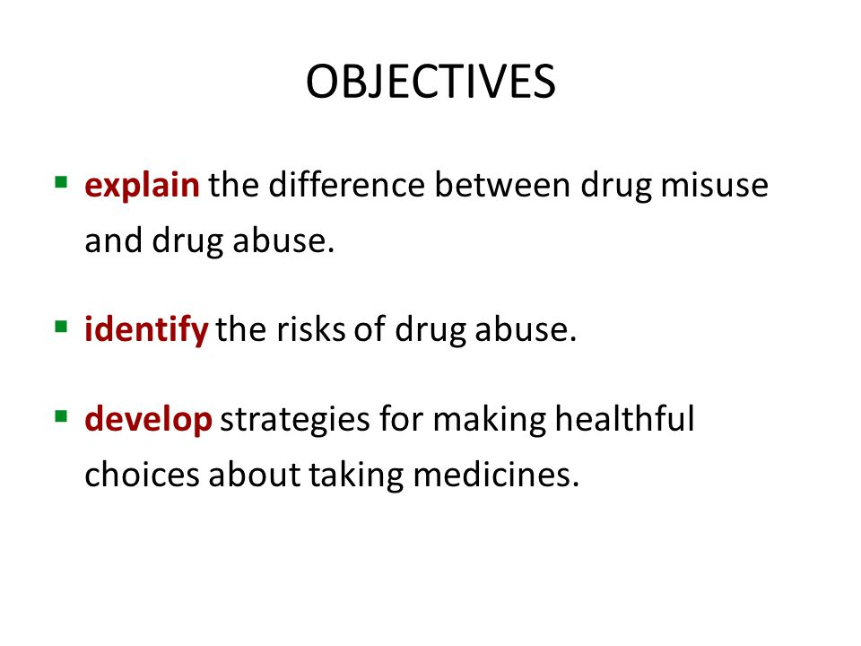 OBJECTIVES  explain the difference between drug misuse and drug abuse.  identify the risks of drug abuse.  develop strategies for making healthful