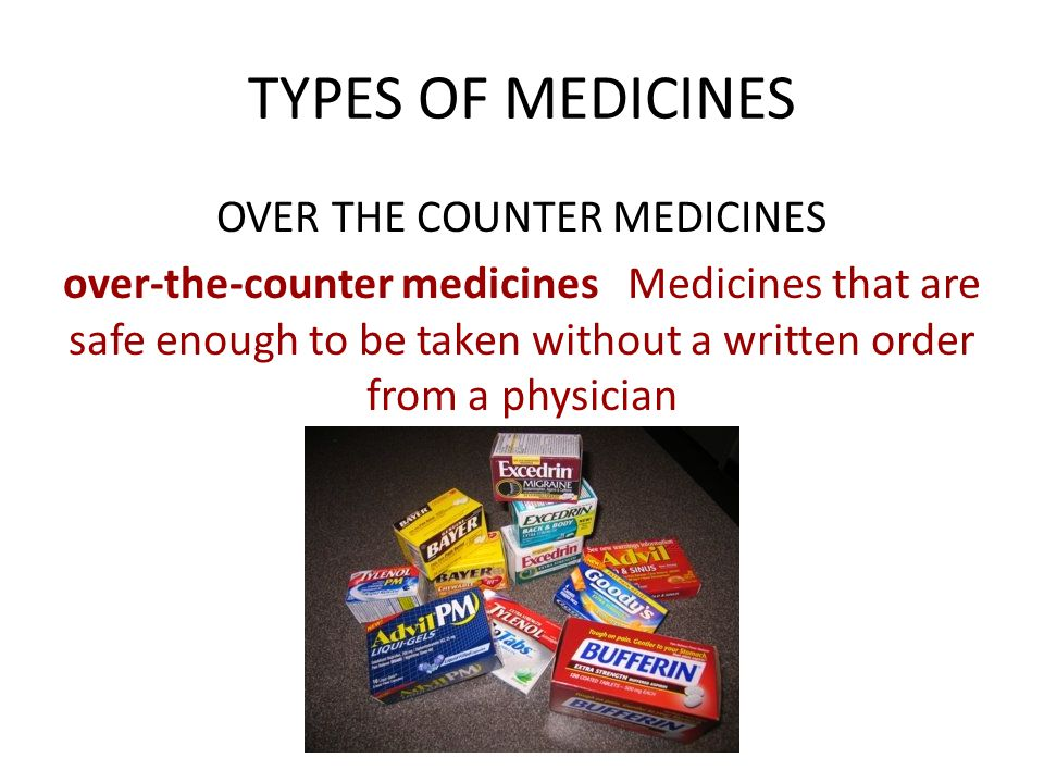 TYPES OF MEDICINES OVER THE COUNTER MEDICINES over-the-counter medicines Medicines that are safe enough to be taken without a written order from a phy