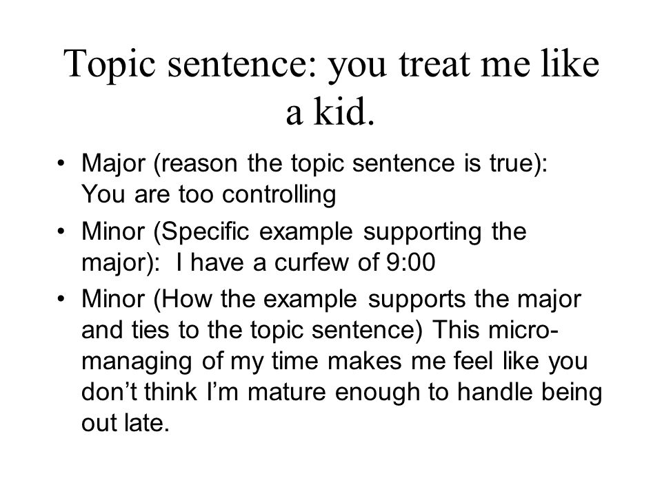 Topic sentence: you treat me like a kid. Major (reason the topic sentence is true): You are too controlling Minor (Specific example supporting the maj