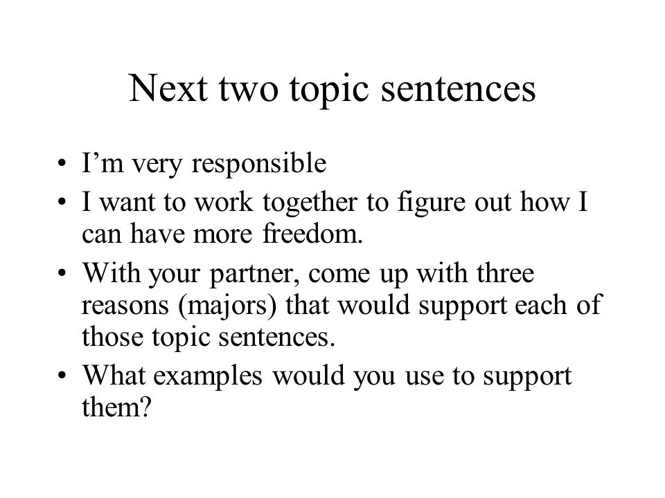 Next two topic sentences I'm very responsible I want to work together to figure out how I can have more freedom.