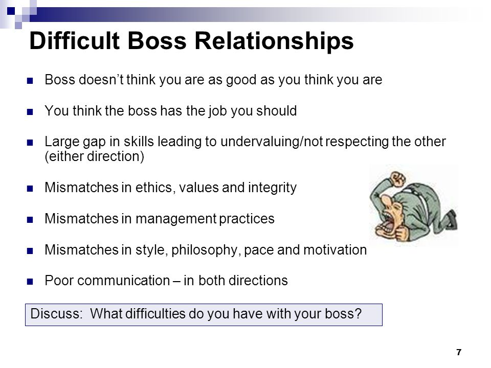 7 Difficult Boss Relationships Boss doesn't think you are as good as you think you are You think the boss has the job you should Large gap in skills leading to undervaluing/not respecting the other (either direction) Mismatches in ethics, values and integrity Mismatches in management practices Mismatches in style, philosophy, pace and motivation Poor communication – in both directions Discuss: What difficulties do you have with your boss?