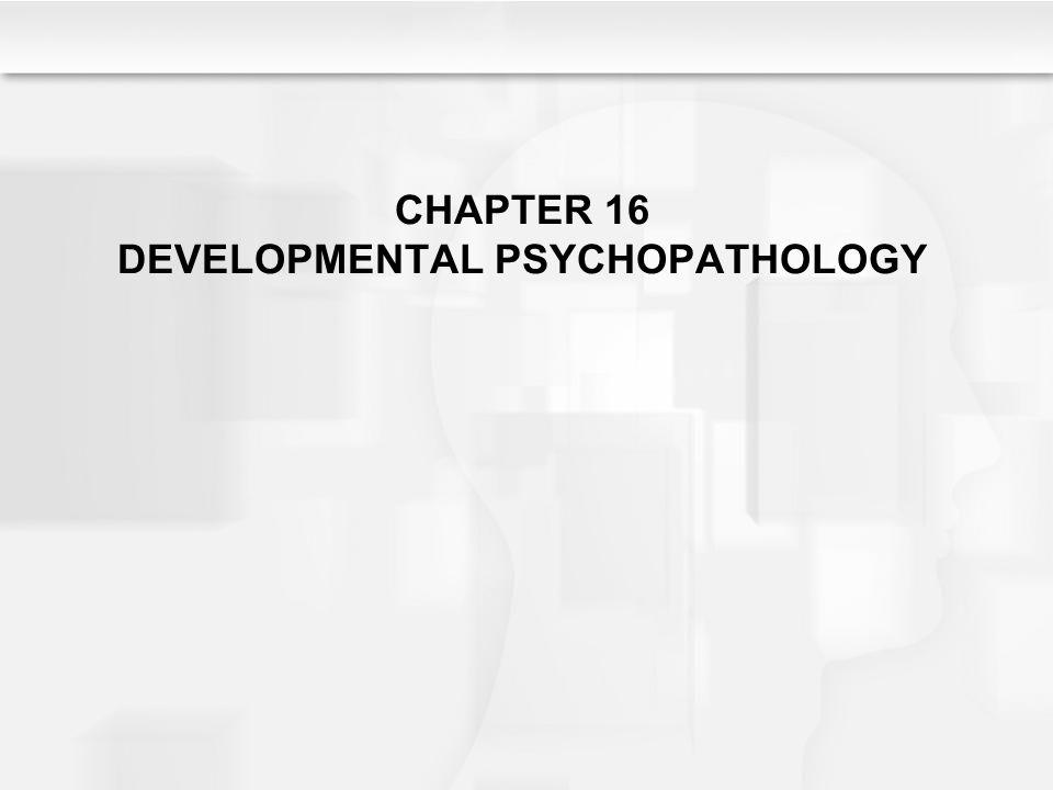 CHAPTER 16 DEVELOPMENTAL PSYCHOPATHOLOGY