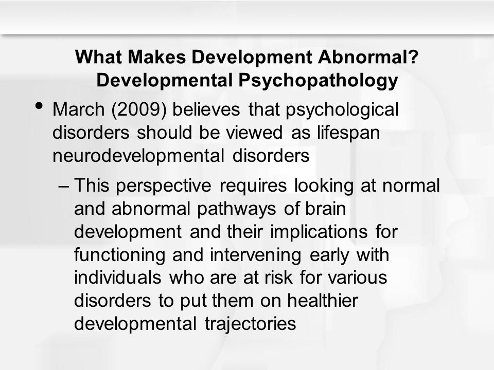 What Makes Development Abnormal? Developmental Psychopathology March (2009) believes that psychological disorders should be viewed as lifespan neurode