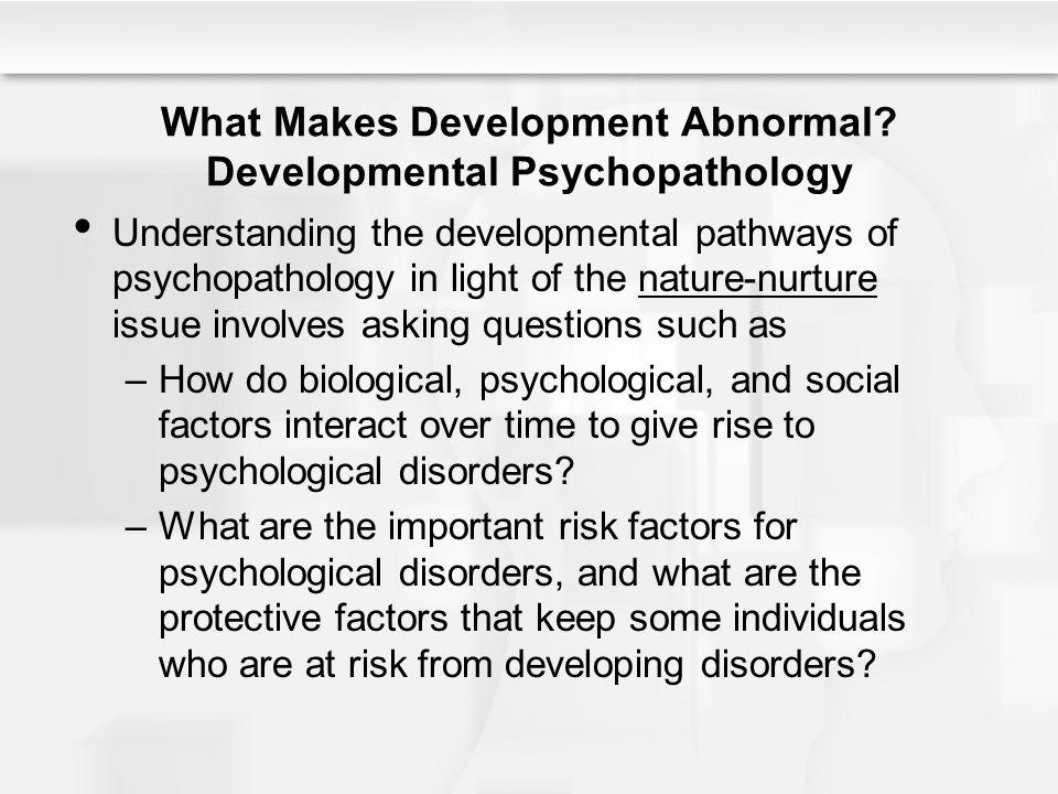 What Makes Development Abnormal? Developmental Psychopathology Understanding the developmental pathways of psychopathology in light of the nature-nurt