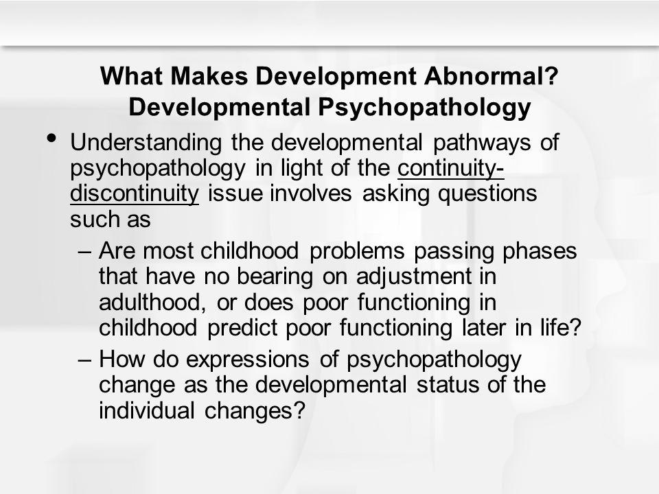 What Makes Development Abnormal? Developmental Psychopathology Understanding the developmental pathways of psychopathology in light of the continuity-