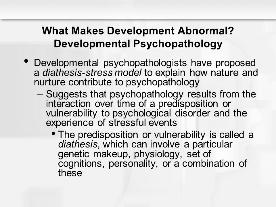 What Makes Development Abnormal? Developmental Psychopathology Developmental psychopathologists have proposed a diathesis-stress model to explain how