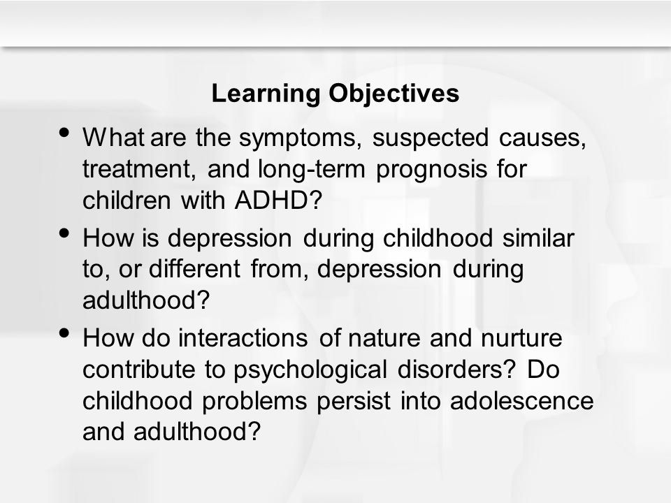 Learning Objectives What are the symptoms, suspected causes, treatment, and long-term prognosis for children with ADHD? How is depression during child
