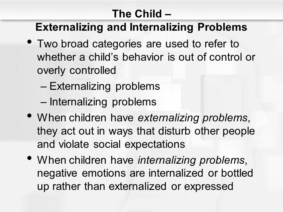 The Child – Externalizing and Internalizing Problems Two broad categories are used to refer to whether a child's behavior is out of control or overly
