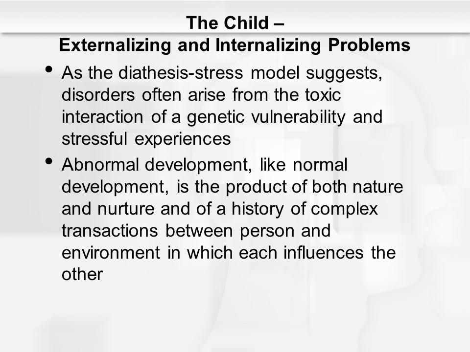 The Child – Externalizing and Internalizing Problems As the diathesis-stress model suggests, disorders often arise from the toxic interaction of a gen