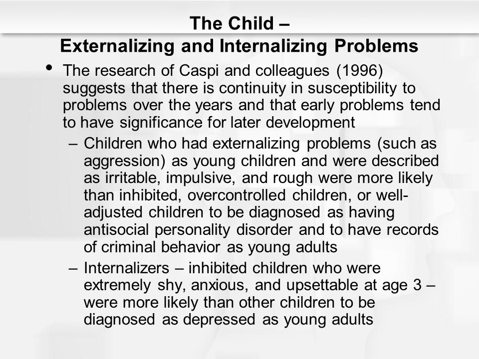 The Child – Externalizing and Internalizing Problems The research of Caspi and colleagues (1996) suggests that there is continuity in susceptibility t
