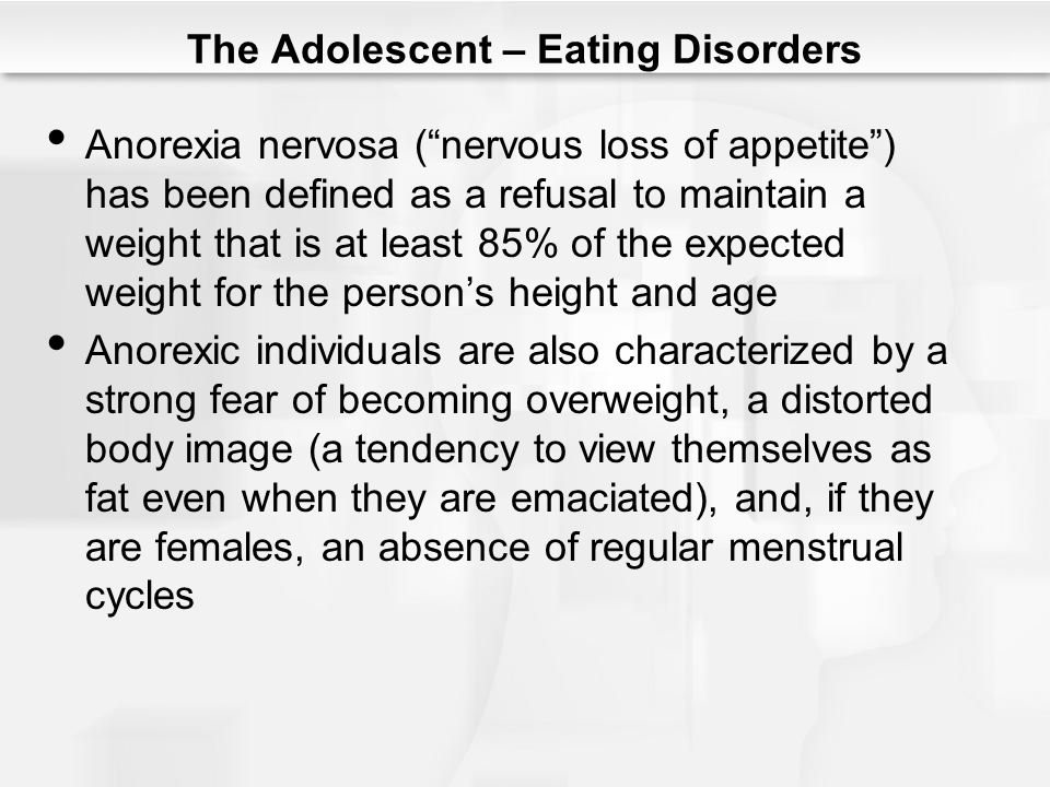 """The Adolescent – Eating Disorders Anorexia nervosa (""""nervous loss of appetite"""") has been defined as a refusal to maintain a weight that is at least 85"""