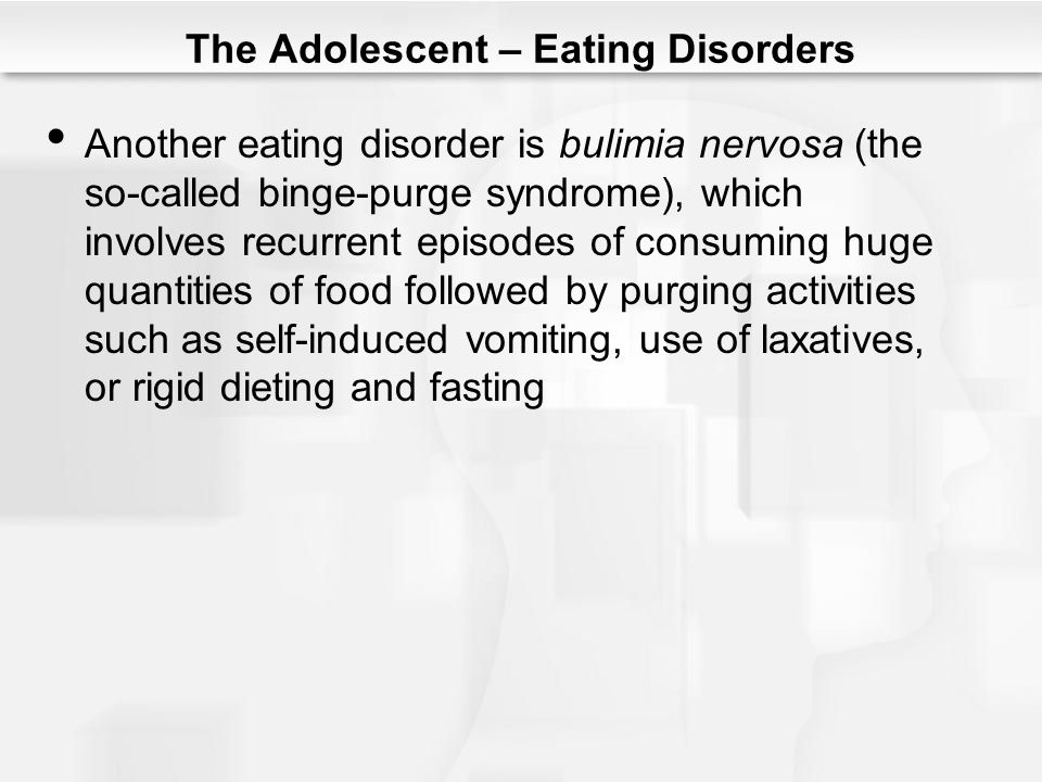 The Adolescent – Eating Disorders Another eating disorder is bulimia nervosa (the so-called binge-purge syndrome), which involves recurrent episodes o