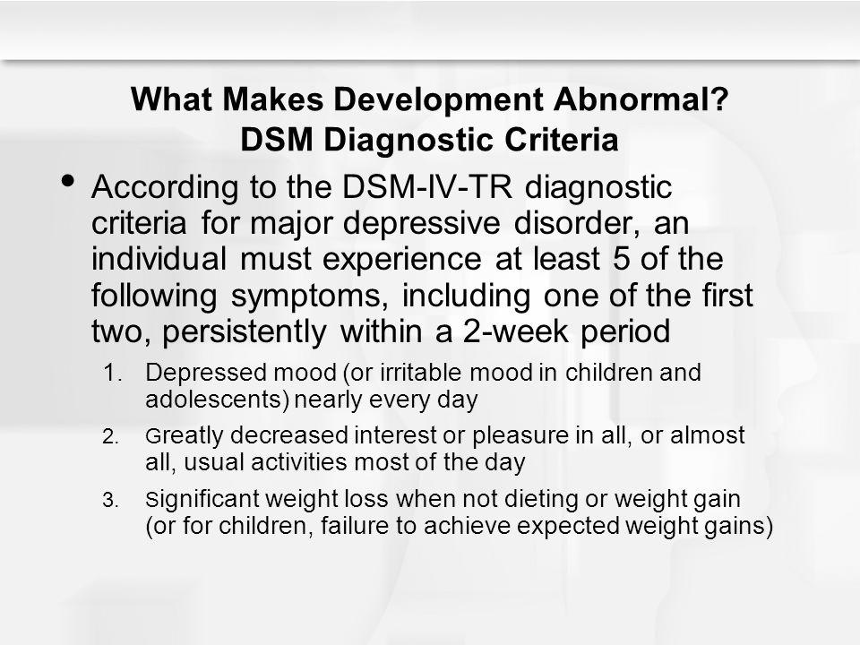 What Makes Development Abnormal? DSM Diagnostic Criteria According to the DSM-IV-TR diagnostic criteria for major depressive disorder, an individual m