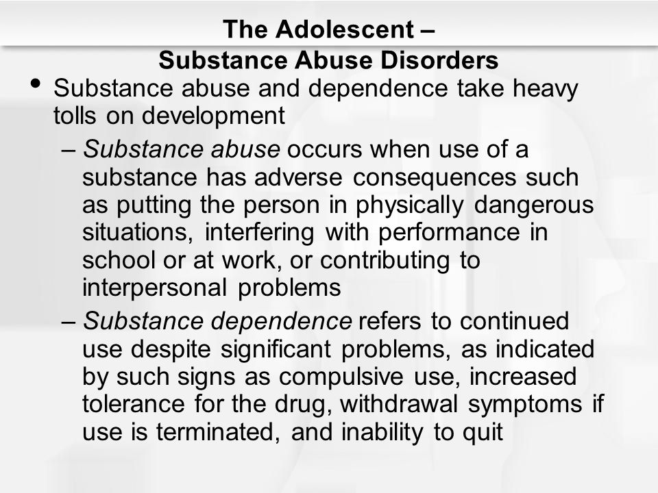 The Adolescent – Substance Abuse Disorders Substance abuse and dependence take heavy tolls on development –Substance abuse occurs when use of a substa