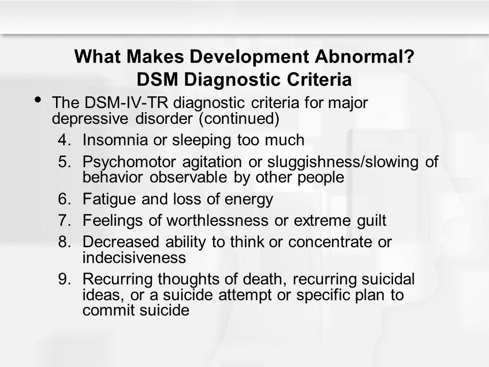 What Makes Development Abnormal? DSM Diagnostic Criteria The DSM-IV-TR diagnostic criteria for major depressive disorder (continued) 4. Insomnia or sl