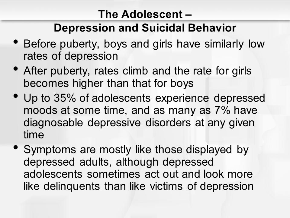 The Adolescent – Depression and Suicidal Behavior Before puberty, boys and girls have similarly low rates of depression After puberty, rates climb and